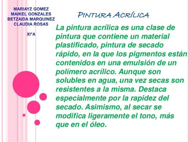 PINTURA ACRÍLICA  La pintura acrílica es una clase de  pintura que contiene un material  plastificado, pintura de secado  ...