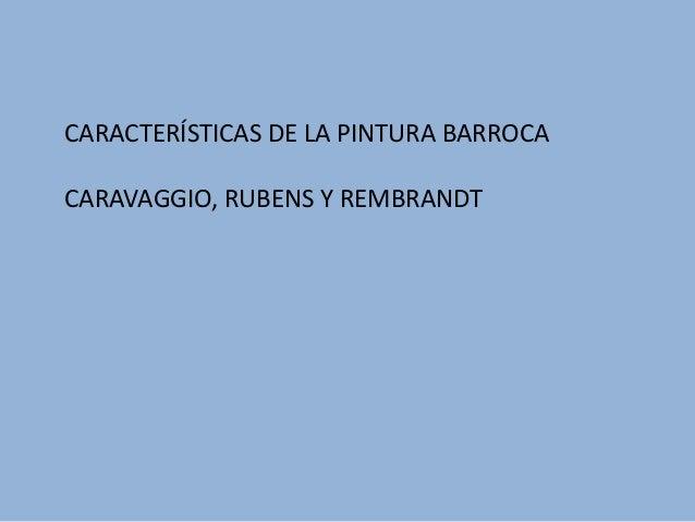 CARACTERÍSTICAS DE LA PINTURA BARROCA CARAVAGGIO, RUBENS Y REMBRANDT