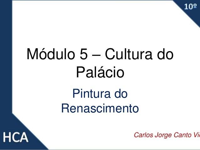 Módulo 5 – Cultura do Palácio Pintura do Renascimento Carlos Jorge Canto Vie