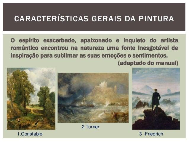 CARACTERÍSTICAS GERAIS DA PINTURAO espírito exacerbado, apaixonado e inquieto do artistaromântico encontrou na natureza um...