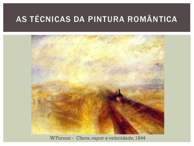 AS TÉCNICAS DA PINTURA ROMÂNTICA      W.Turner - Chuva, vapor e velocidade, 1844