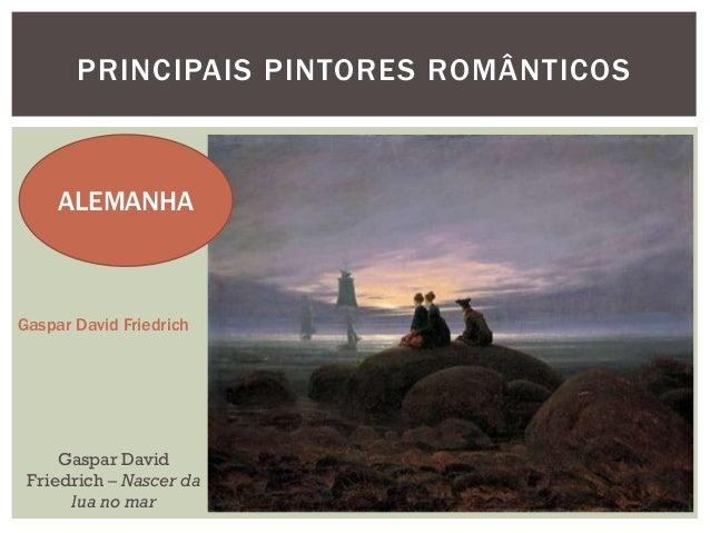 PRINCIPAIS PINTORES ROMÂNTICOS     ALEMANHAGaspar David Friedrich     Gaspar David Friedrich – Nascer da      lua no mar