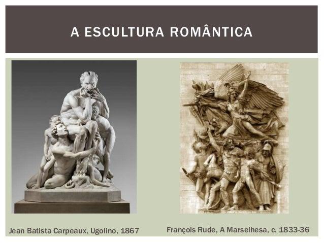 A ESCULTURA ROMÂNTICAJean Batista Carpeaux, Ugolino, 1867   François Rude, A Marselhesa, c. 1833-36