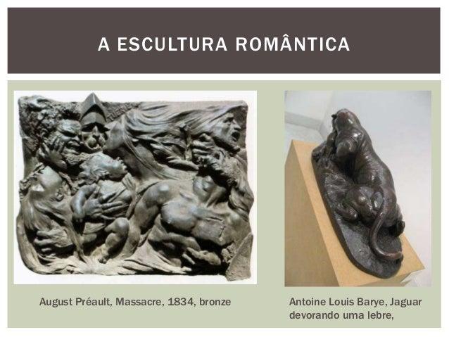 A ESCULTURA ROMÂNTICAAugust Préault, Massacre, 1834, bronze   Antoine Louis Barye, Jaguar                                 ...