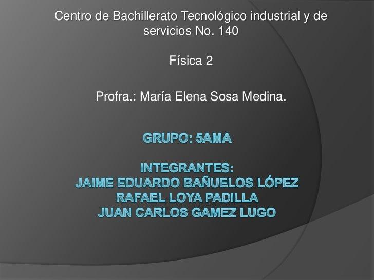 Centro de Bachillerato Tecnológico industrial y de               servicios No. 140                     Física 2       Prof...