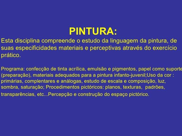 PINTURA: Esta disciplina compreende o estudo da linguagem da pintura, de suas especificidades materiais e perceptivas atra...