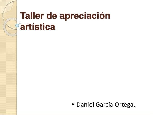 Taller de apreciación artística • Daniel García Ortega.