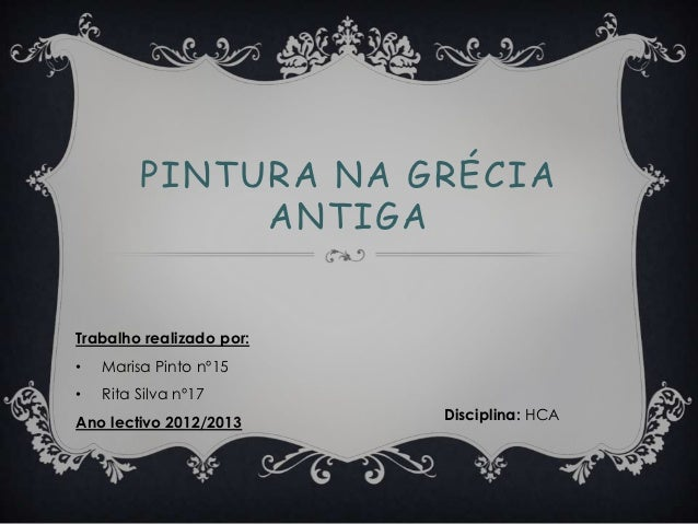 PINTURA NA GRÉCIA              ANTIGATrabalho realizado por:•   Marisa Pinto nº15•   Rita Silva nº17Ano lectivo 2012/2013 ...