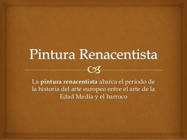 La pintura renacentista abarca el período de  la historia del arte europeo entre el arte de la  Edad Media y el barroco