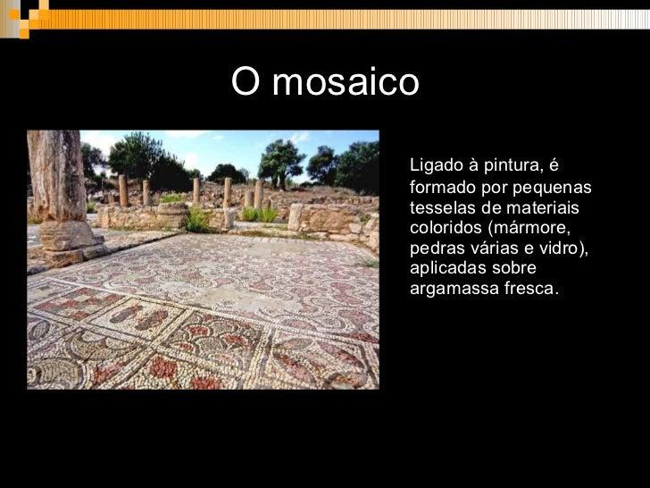 O mosaico <ul><li>Ligado à pintura, é formado por pequenas tesselas de materiais coloridos (mármore, pedras várias e vidro...