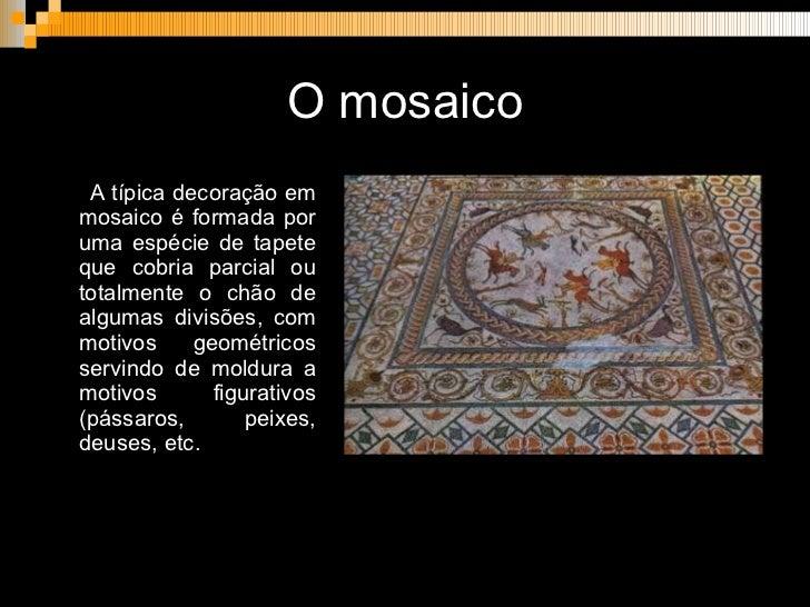 O mosaico <ul><li>A típica decoração em mosaico é formada por uma espécie de tapete que cobria parcial ou totalmente o chã...