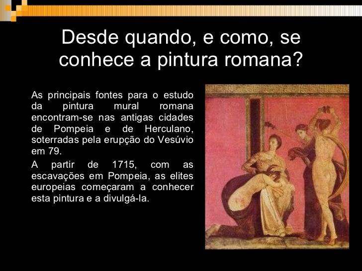 Desde quando, e como, se conhece a pintura romana? <ul><li>As principais fontes para o estudo da pintura mural romana enco...