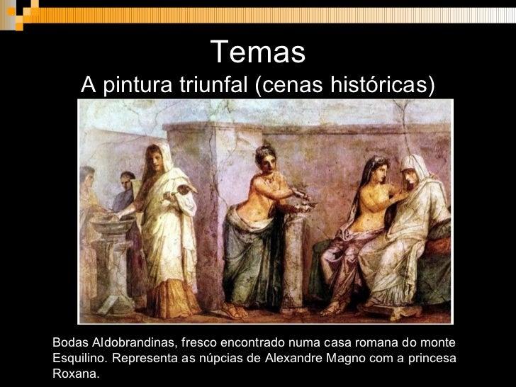 Temas <ul><li>A pintura triunfal (cenas históricas) </li></ul>Bodas Aldobrandinas, fresco encontrado numa casa romana do m...