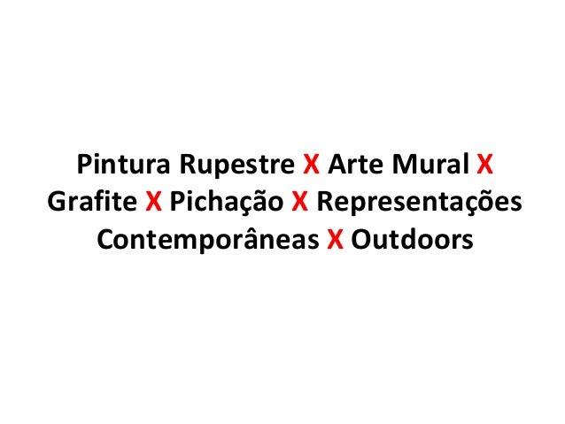 Pintura Rupestre X Arte Mural X  Grafite X Pichação X Representações  Contemporâneas X Outdoors