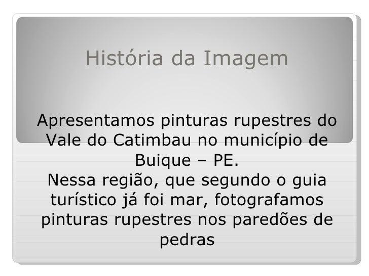 História da ImagemApresentamos pinturas rupestres do Vale do Catimbau no município de             Buique – PE. Nessa regiã...