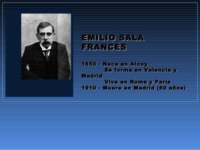 EMILIO SALAEMILIO SALA FRANCÉSFRANCÉS 1850 - Nace en Alcoy1850 - Nace en Alcoy Se forma en Valencia ySe forma en Valencia ...
