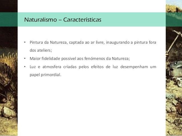 Naturalismo – Características • Pintura da Natureza, captada ao ar livre, inaugurando a pintura fora dos ateliers; • Maior...