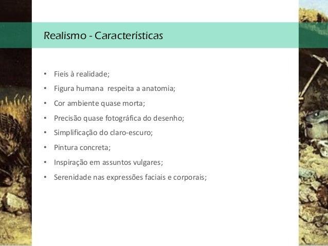 Realismo - Características • Fieis à realidade; • Figura humana respeita a anatomia; • Cor ambiente quase morta; • Precisã...