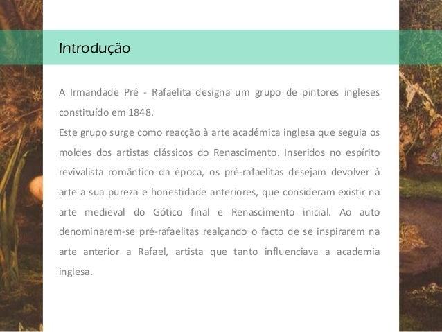 Introdução A Irmandade Pré - Rafaelita designa um grupo de pintores ingleses constituído em 1848. Este grupo surge como re...