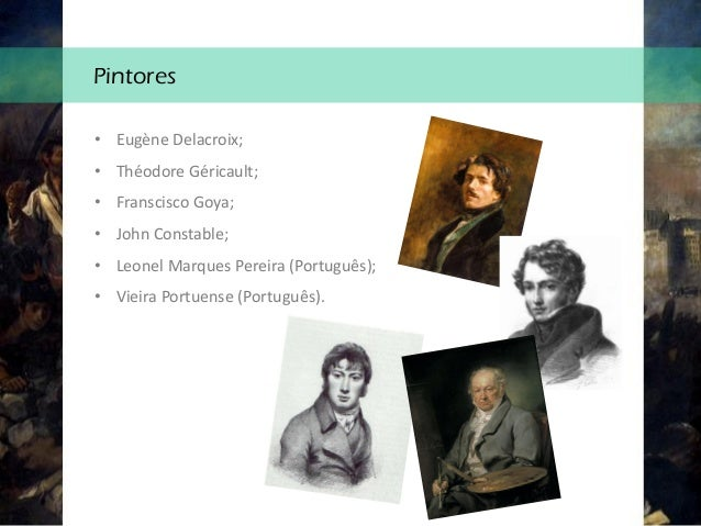 Pintores • Eugène Delacroix; • Théodore Géricault; • Franscisco Goya; • John Constable; • Leonel Marques Pereira (Portuguê...