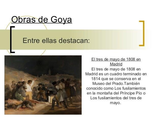Obras de Goya Entre ellas destacan: El tres de mayo de 1808 en Madrid El tres de mayo de 1808 en Madrid es un cuadro termi...