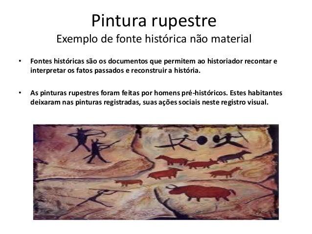 Pintura rupestre Exemplo de fonte histórica não material • Fontes históricas são os documentos que permitem ao historiador...