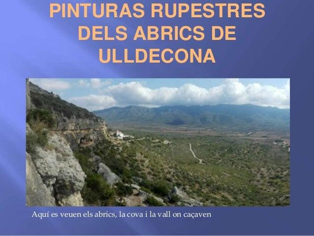 PINTURAS RUPESTRES DELS ABRICS DE ULLDECONA Aquí es veuen els abrics, la cova i la vall on caçaven