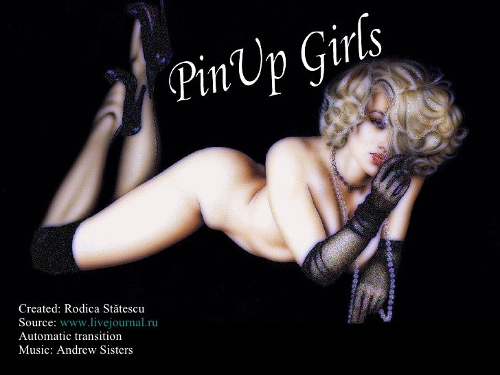 Created: Rodica St ătescu Source:  www.livejournal.ru Automatic transition Music:   Andrew Sisters PinUp Girls