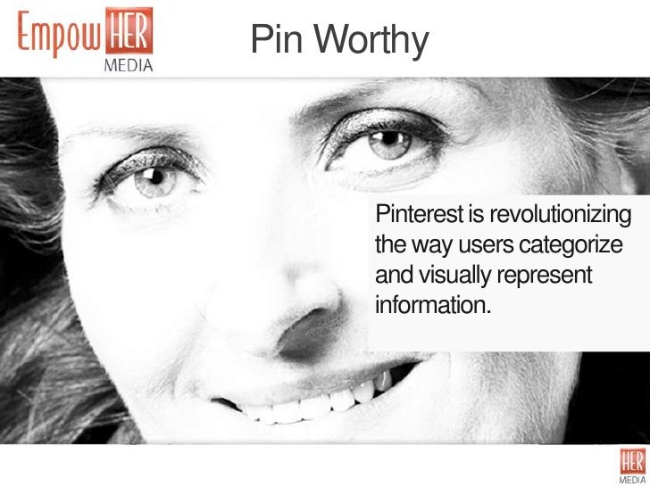 Pin Worthy      Pinterest is revolutionizing      the way users categorize      and visually represent      information.