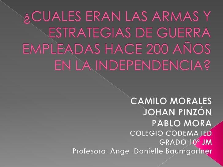 ¿CUALES ERAN LAS ARMAS Y ESTRATEGIAS DE GUERRA EMPLEADAS HACE 200 AÑOS EN LA INDEPENDENCIA?<br />CAMILO MORALES<br />JOHAN...