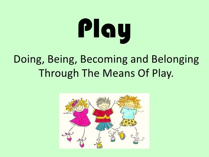 PlayDoing, Being, Becoming and Belonging    Through The Means Of Play.
