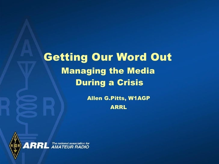 Getting Our Word Out  Managing the Media  During a Crisis Allen G.Pitts, W1AGP ARRL
