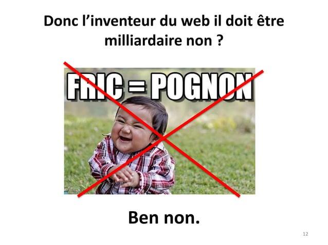 Donc l'inventeur du web il doit être milliardaire non ? 12 Ben non.