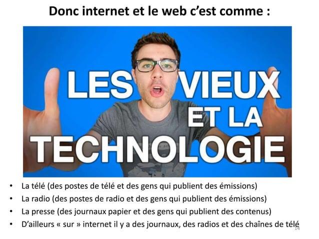 Donc internet et le web c'est comme : • La télé (des postes de télé et des gens qui publient des émissions) • La radio (de...