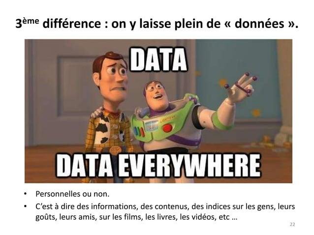3ème différence : on y laisse plein de « données ». • Personnelles ou non. • C'est à dire des informations, des contenus, ...