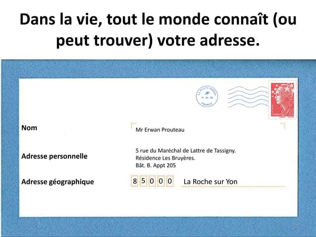 Dans la vie, tout le monde connaît (ou peut trouver) votre adresse. La Roche sur Yon Mr Erwan Prouteau 5 rue du Maréchal d...