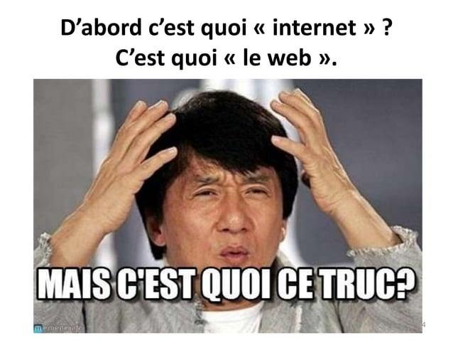 D'abord c'est quoi « internet » ? C'est quoi « le web ». 4
