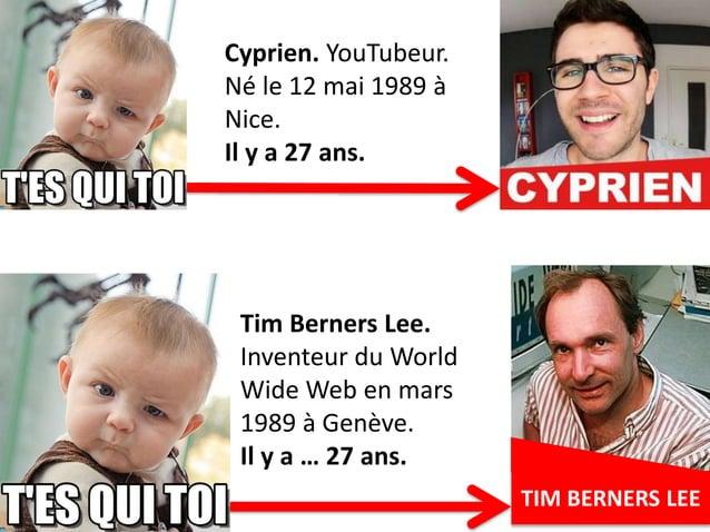 9TIM BERNERS LEE Cyprien. YouTubeur. Né le 12 mai 1989 à Nice. Il y a 27 ans. Tim Berners Lee. Inventeur du World Wide Web...