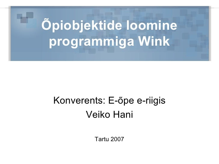 Õpiobjektide loomine programmiga Wink Konverents: E-õpe e-riigis Veiko Hani Tartu 2007