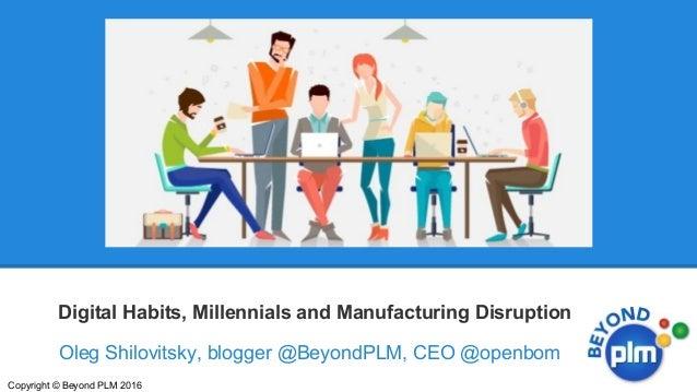 Oleg Shilovitsky, blogger @BeyondPLM, CEO @openbom Digital Habits, Millennials and Manufacturing Disruption Copyright © Be...