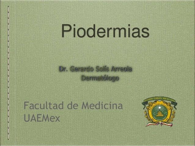 Piodermias Facultad de Medicina UAEMex Dr. Gerardo Solís Arreola Dermatólogo