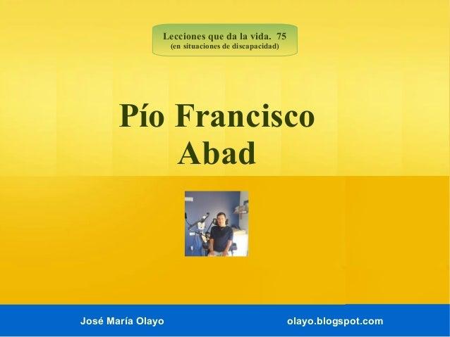 José María Olayo olayo.blogspot.com Pío Francisco Abad Lecciones que da la vida. 75 (en situaciones de discapacidad)