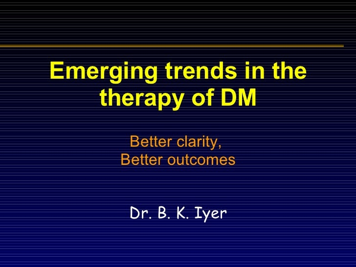 Emerging trends in the therapy of DM Better clarity,  Better outcomes Dr. B. K. Iyer
