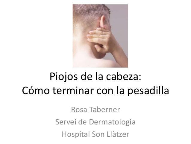 Piojos de la cabeza: Cómo terminar con la pesadilla Rosa Taberner Servei de Dermatologia Hospital Son Llàtzer