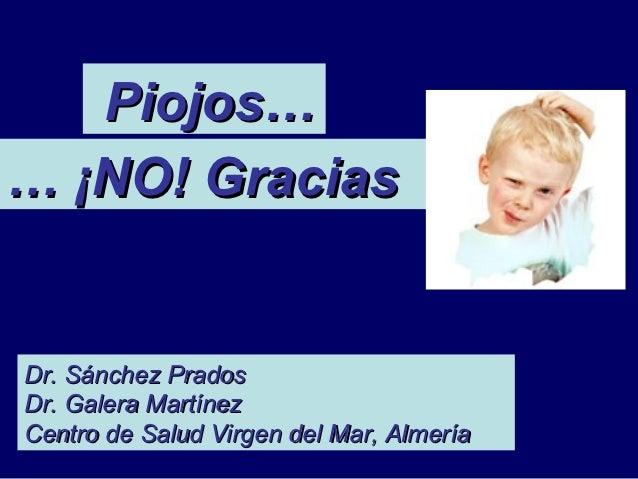 Piojos…… ¡NO! GraciasDr. Sánchez PradosDr. Galera MartínezCentro de Salud Virgen del Mar, Almería