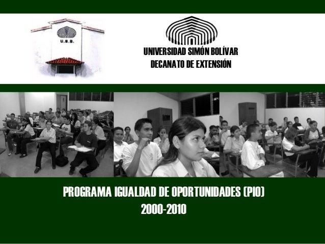 PROGRAMA IGUALDAD DE OPORTUNIDADES (PIO) 2000-2010 UNIVERSIDAD SIMÓN BOLÍVAR DECANATO DE EXTENSIÓN