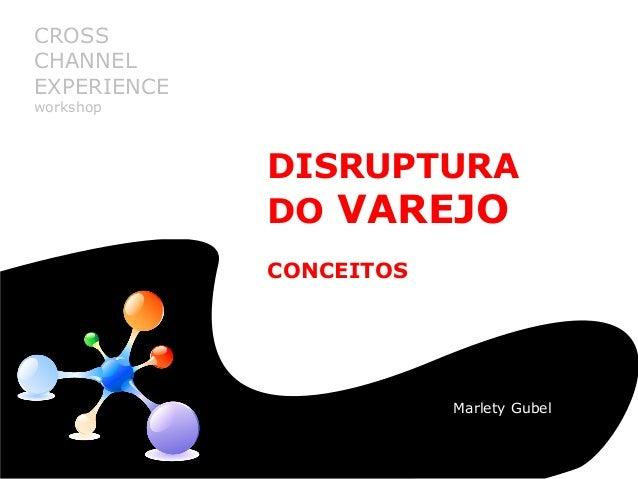 Disruptura do Varejo: conceitos DISRUPTURA DO VAREJO CONCEITOS CROSS CHANNEL EXPERIENCE workshop Marlety Gubel