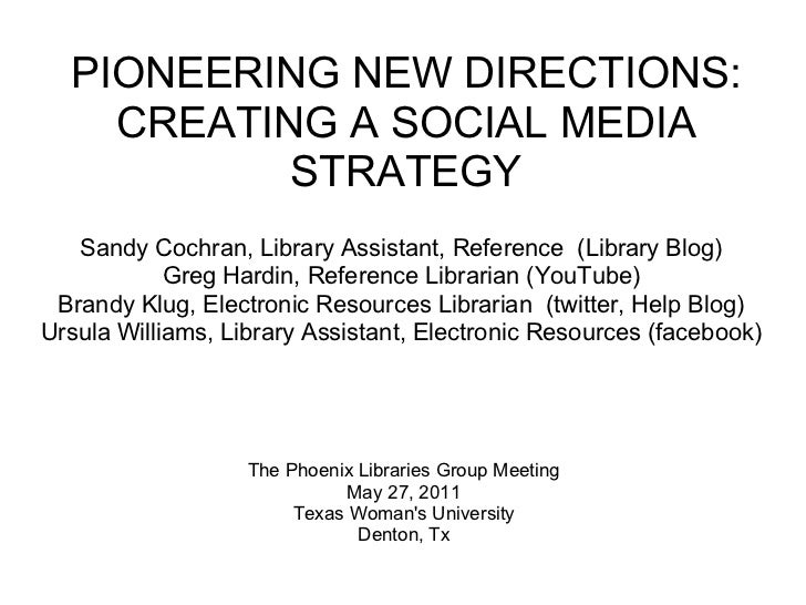 PIONEERING NEW DIRECTIONS:    CREATING A SOCIAL MEDIA           STRATEGY   Sandy Cochran, Library Assistant, Reference (Li...