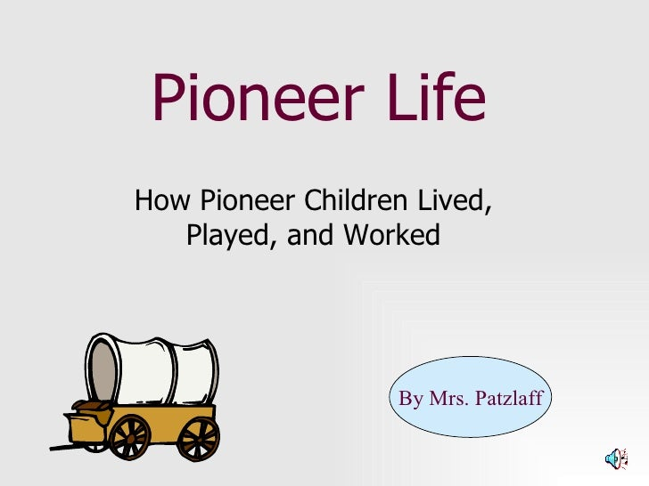 Pioneer Life How Pioneer Children Lived, Played, and Worked By Mrs. Patzlaff