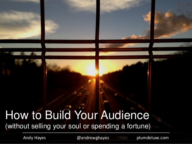 Andy Hayes @andrewghayes plumdeluxe.com How to Build Your Audience (without selling your soul or spending a fortune)